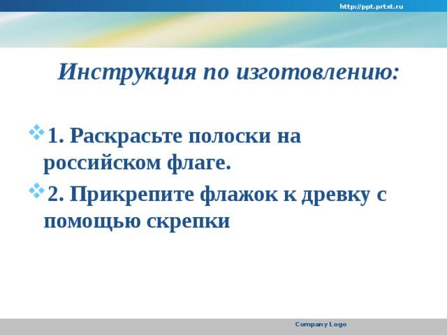 http://ppt.prtxt.ru  Инструкция по изготовлению:  1. Раскрасьте полоски на российском флаге. 2. Прикрепите флажок к древку с помощью скрепки   Company Logo