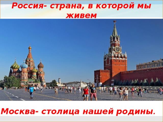 Россия- страна, в которой мы живем    Москва- столица нашей родины .