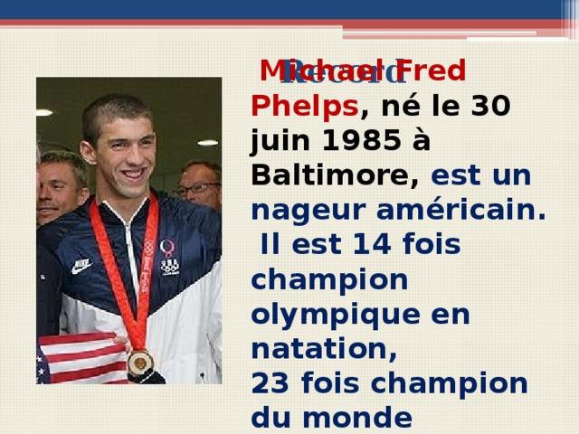 Record  Michael Fred Phelps , né le 30 juin 1985 à Baltimore, est un nageur américain.  Il est 14 fois champion olympique en natation, 23 fois champion du monde Вопросы для беседы с учащимися Comment s'appelle ce sportif américain? Où et quand est-il né? Quel sport pratique-t-il? Combien de fois est-il champion olympique?