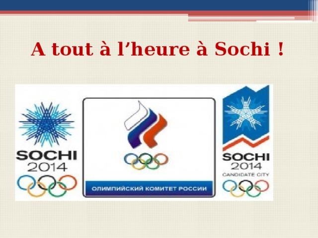 A tout à l'heure à Sochi ! Вопросы для беседы с учащимися  Quelle ville accueille les Jeux Olympiques en 2014? Est-ce que Sochi accueille les Jeux d'hiver ?