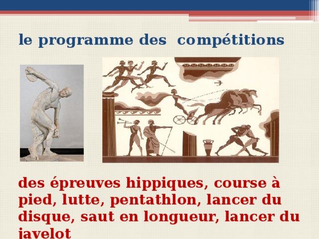 le programme des compétitions Вопросы для беседы с учащимися Est-ce que les Grecs de l'Antiquite aimaient les sports? Quels sports faisaient-ils? Est-ce que les femmes pratiquaient le sport? des épreuves hippiques, course à pied, lutte, pentathlon, lancer du disque, saut en longueur, lancer du javelot