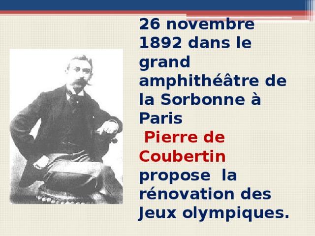 26 novembre 1892 dans le grand amphithéâtre de la Sorbonne à Paris  Pierre de Coubertin  propose la rénovation des Jeux olympiques. Вопросы для беседы с учащимися Qui est cet homme? Pourquoi est-il bien connu? Quelle est la date de la renovation des Jeux Olympiques?