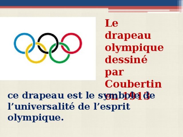 Le drapeau olympique dessiné par Coubertin en 1913  Вопросы для беседы с учащимися Quel âge a le drapeau olympique? Qui est l'auteur du projet? Qu'est-ce que ce drapeau proclame? ce drapeau est le symbole de l'universalité de l'esprit olympique.