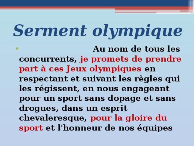 Serment olympique  Au nom de tous les concurrents, je promets de prendre part à ces Jeux olympiques en respectant et suivant les règles qui les régissent, en nous engageant pour un sport sans dopage et sans drogues, dans un esprit chevaleresque, pour la gloire du sport et l'honneur de nos équipes Вопросы для беседы с учащимися