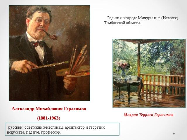 Родился в городе Мичуринске (Козлове) Тамбовской области. Александр Михайлович Герасимов Мокрая Терраса Герасимов (1881-1963)  русский, советский живописец, архитектор и теоретик искусства, педагог, профессор.