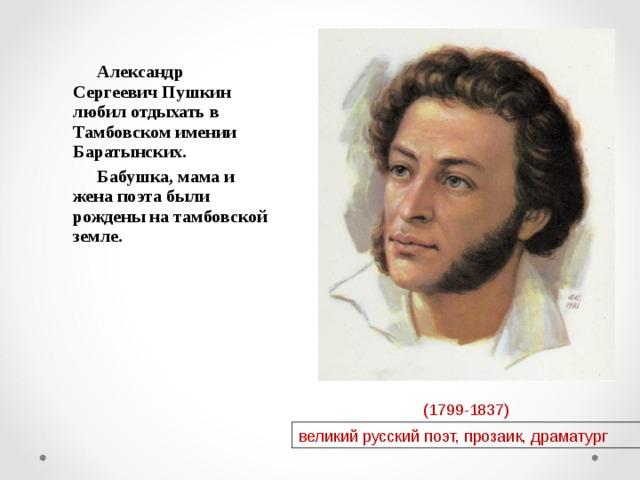 Александр Сергеевич Пушкин любил отдыхать в Тамбовском имении Баратынских. Бабушка, мама и жена поэта были рождены на тамбовской земле. (1799-1837) великий русский поэт, прозаик, драматург