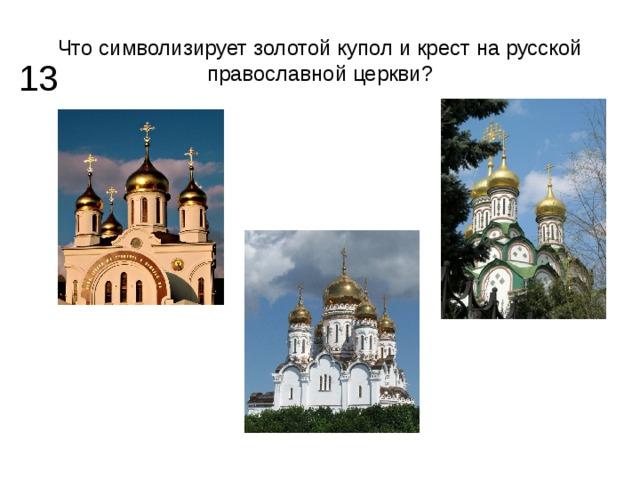 Что символизирует золотой купол и крест на русской православной церкви? 13