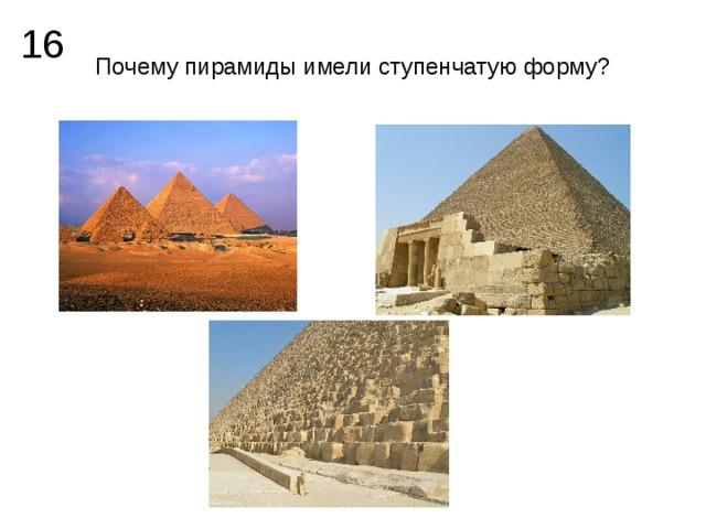 16 Почему пирамиды имели ступенчатую форму?