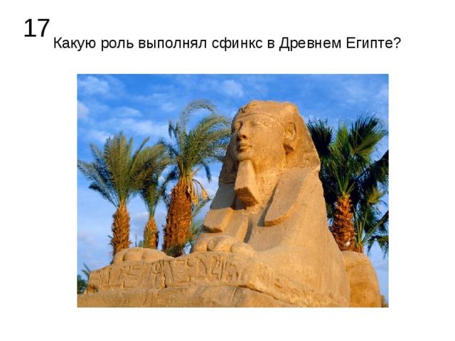 17 Какую роль выполнял сфинкс в Древнем Египте?