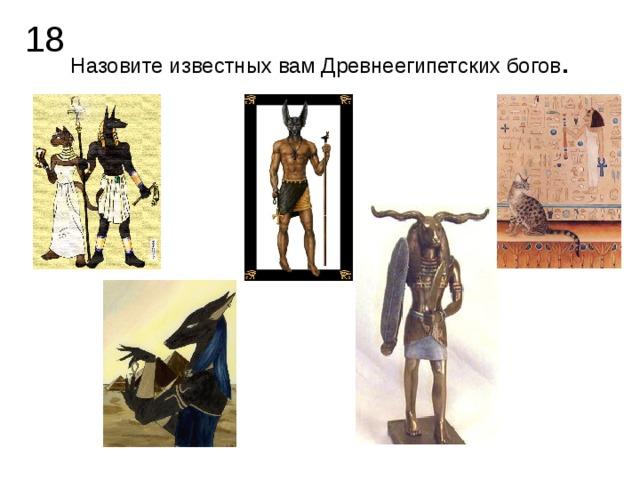 18 Назовите известных вам Древнеегипетских богов .