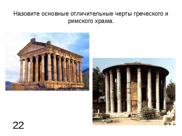 Назовите основные отличительные черты греческого и римского храма. 22