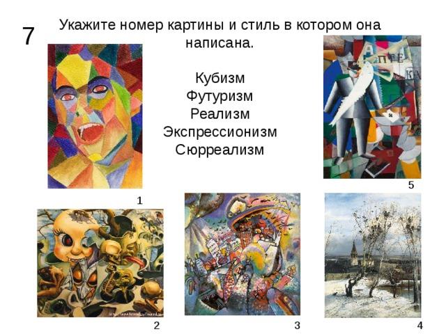 Укажите номер картины и стиль в котором она написана.   Кубизм  Футуризм  Реализм  Экспрессионизм  Сюрреализм 7 5 1 2 3 4