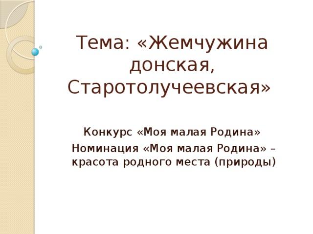 Тема: «Жемчужина донская, Старотолучеевская» Конкурс «Моя малая Родина» Номинация «Моя малая Родина» – красота родного места (природы)