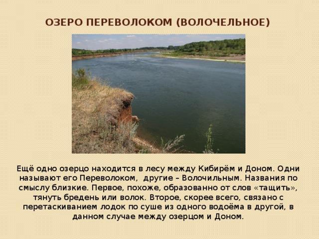 Озеро Переволоком (Волочельное) Ещё одно озерцо находится в лесу между Кибирём и Доном. Одни называют его Переволоком, другие – Волочильным. Названия по смыслу близкие. Первое, похоже, образованно от слов «тащить», тянуть бредень или волок. Второе, скорее всего, связано с перетаскиванием лодок по суше из одного водоёма в другой, в данном случае между озерцом и Доном.