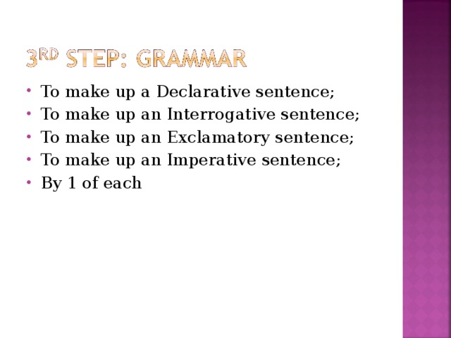 To make up a Declarative sentence; To make up an Interrogative sentence; To make up an Exclamatory sentence; To make up an Imperative sentence; By 1 of each