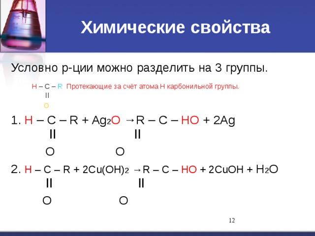 Химические свойства Условно р-ции можно разделить на 3 группы.  Н – С – R Протекающие за счёт атома Н карбонильной группы.   ll   O 1. Н – С – R + Ag 2 O →R – С – НO + 2Ag   ll    ll   O    O 2. Н – С – R + 2Cu(OH) 2 →R – С – НO + 2CuOH + H 2 O   ll    ll   O    O 11