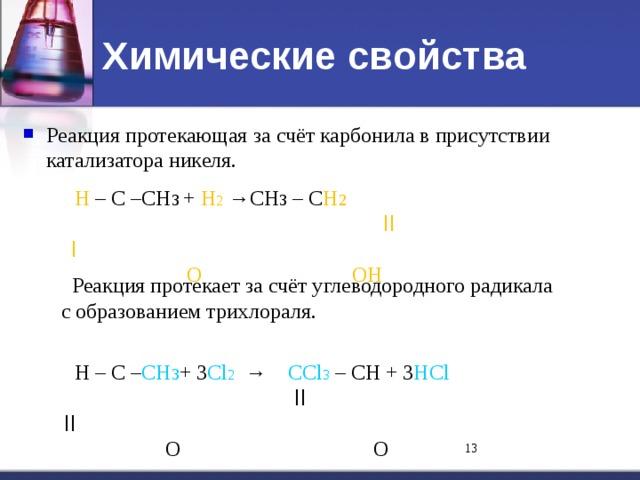Химические свойства Реакция протекающая за счёт карбонила в присутствии катализатора никеля.     Н – С –СН 3  + Н 2 →СН 3 – С Н 2   ll    l      O    OН  Реакция протекает за счёт углеводородного радикала  с образованием трихлораля.  Н – С – СН 3 + 3 Cl 2 → СCl 3 – СН + 3 НCl   ll     ll     O   O 11