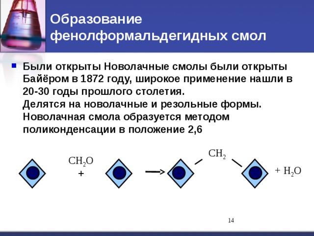 Образование фенолформальдегидных смол Были открыты Новолачные смолы были открыты Байёром в 1872 году, широкое применение нашли в 20-30 годы прошлого столетия.  Делятся на новолачные и резольные формы.  Новолачная смола образуется методом поликонденсации в положение 2,6 СH 2 СH 2 O + H 2 O + 11