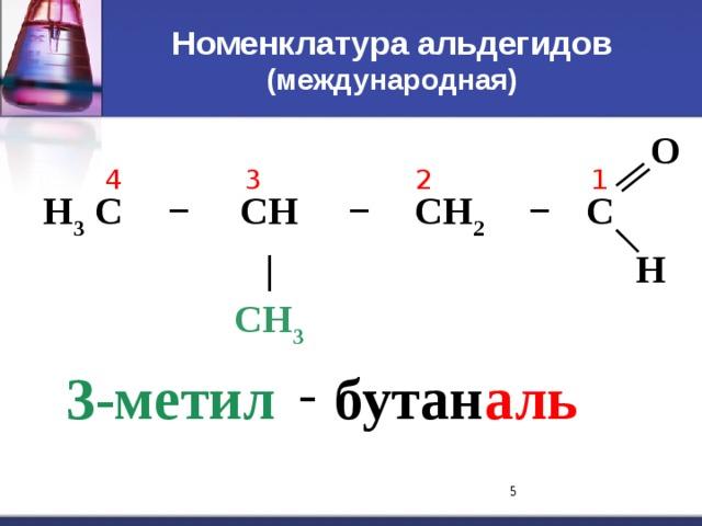 Номенклатура альдегидов  (международная) H 3 C − CH − | CH 3 CH 2 − C O H 1 4 3 2 - 3-метил бутан аль