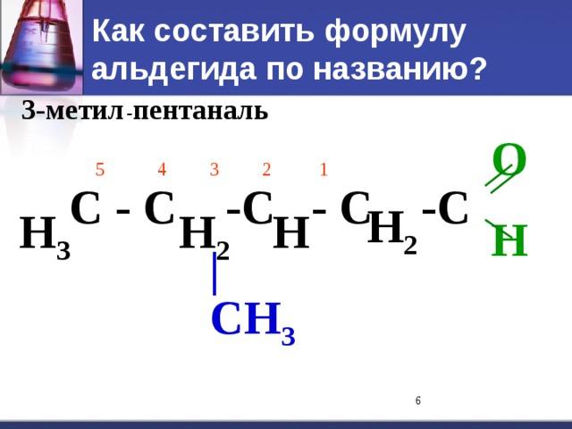 Как составить формулу альдегида по названию? 3-метил - пентан аль O H  5  4   3  2   1  H 2 С - С -С - С -С   H 3 H 2 H | CH 3
