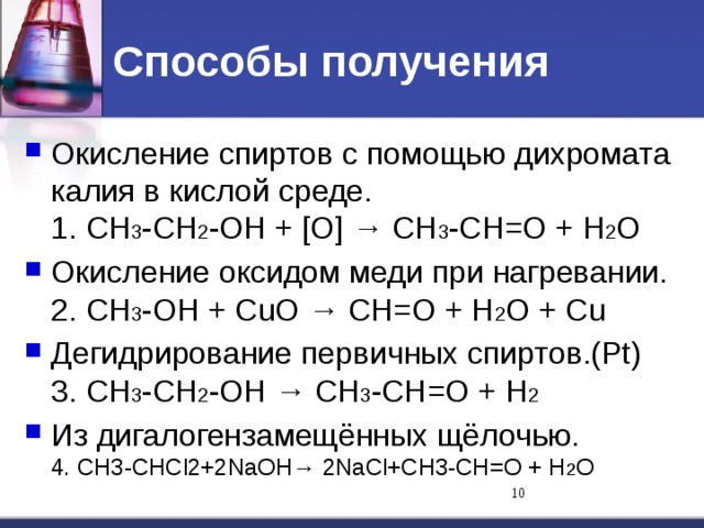 Способы получения Окисление спиртов с помощью дихромата калия в кислой среде.  1. СН 3 -СН 2 -ОН + [О] → СН 3 -СН=О + Н 2 О Окисление оксидом меди при нагревании.  2. СН 3 -ОН + СuO → СН=О + Н 2 О + Сu Дегидрирование первичных спиртов.(Pt)  3. СН 3 -СН 2 -ОН → СН 3 -СН=О + Н 2 Из дигалогензамещённых щёлочью.  4. СН3-СНСl2+2NaОН→ 2NaСl+СН3-СН=О + Н 2 О