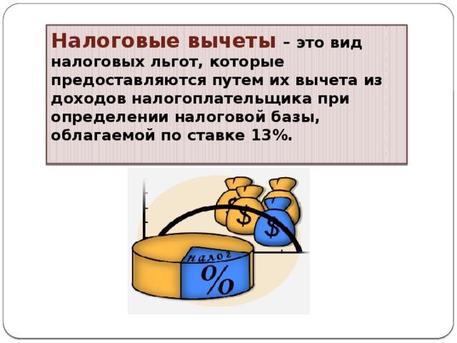 Налоговые вычеты – это вид налоговых льгот, которые предоставляются путем их вычета из доходов налогоплательщика при определении налоговой базы, облагаемой по ставке 13%.