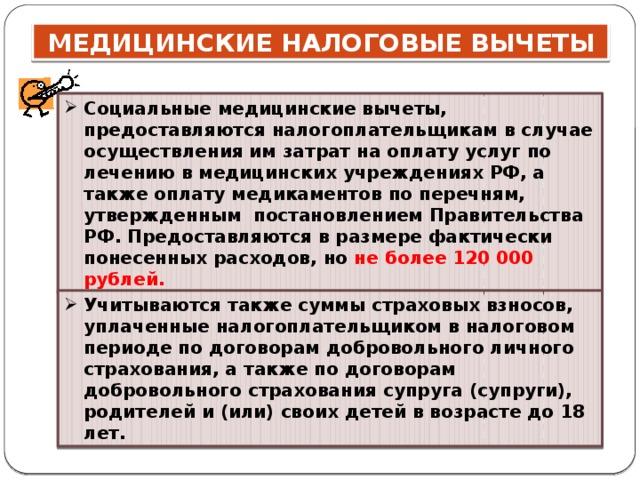 Социальные медицинские вычеты, предоставляются налогоплательщикам в случае осуществления им затрат на оплату услуг по лечению в медицинских учреждениях РФ, а также оплату медикаментов по перечням, утвержденным постановлением Правительства РФ. Предоставляются в размере фактически понесенных расходов, но не более 120 000 рублей. Учитываются также суммы страховых взносов, уплаченные налогоплательщиком в налоговом периоде по договорам добровольного личного страхования, а также по договорам добровольного страхования супруга (супруги), родителей и (или) своих детей в возрасте до 18 лет.