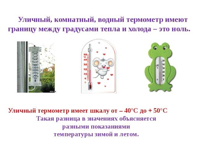 Уличный, комнатный, водный термометр имеют границу между градусами тепла и холода – это ноль.  Уличный термометр имеет шкалу от – 40°С до + 50°С Такая разница в значениях объясняется разными показаниями температуры зимой и летом.