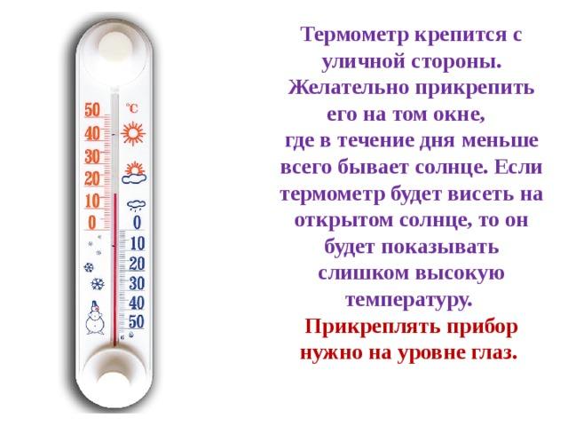Термометр крепится с уличной стороны. Желательно прикрепить его на том окне, где в течение дня меньше всего бывает солнце. Если термометр будет висеть на открытом солнце, то он будет показывать слишком высокую температуру. Прикреплять прибор нужно на уровне глаз.