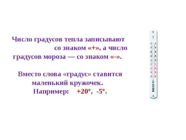 Число градусов тепла записывают со знаком «+» , а число градусов мороза — со знаком «-» .  Вместо слова «градус» ставится маленький кружочек. Например:  +20° , -5° .