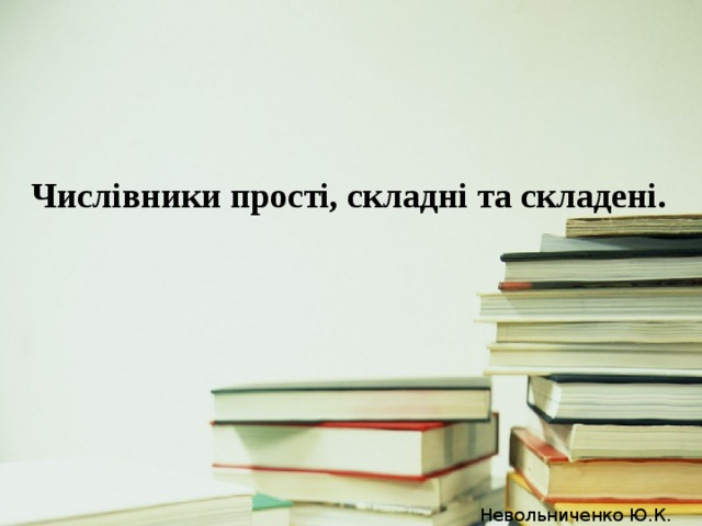 Числівники прості, складні та складені. Невольниченко Ю.К.
