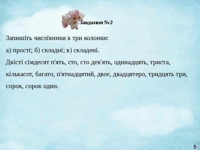 Завдання №2 Запишіть числівники в три колонки:  а) прості; б) складні; в) складені.  Двісті сімдесят п'ять, сто, сто дев'ять, одинадцять, триста, кількасот, багато, п'ятнадцятий, двоє, двадцятеро, тридцять три, сорок, сорок один. 5