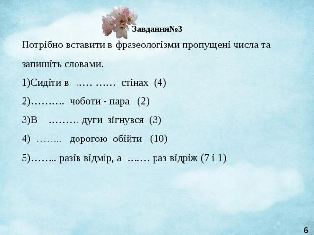Завдання№3 Потрібно вставити в фразеологізми пропущені числа та запишіть словами.  1)Сидіти в ..……… стінах (4)  2)………. чоботи - пара (2)  3)В ……… дуги зігнувся (3)  4) …….. дорогою обійти (10)  5)…….. разів відмір, а ….… раз відріж (7 і 1)   6