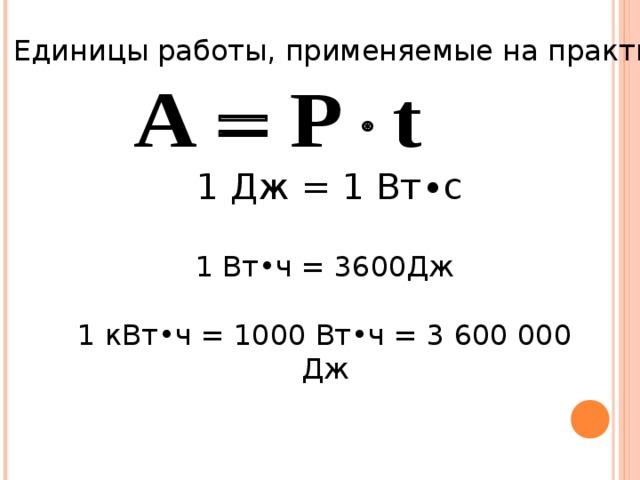 Единицы работы, применяемые на практике. 1 Дж = 1 Вт∙с 1 Вт•ч = 3600Дж 1 кВт•ч = 1000 Вт•ч = 3 600 000 Дж