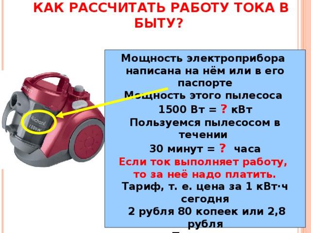 КАК РАССЧИТАТЬ РАБОТУ ТОКА В БЫТУ? Мощность электроприбора написана на нём или в его паспорте Мощность этого пылесоса 1500 Вт = ? кВт Пользуемся пылесосом в течении 30 минут = ?  часа Если ток выполняет работу, то за неё надо платить. Тариф, т.е. цена за 1 кВт·ч сегодня  2 рубля 80 копеек или 2,8 рубля Получаем: