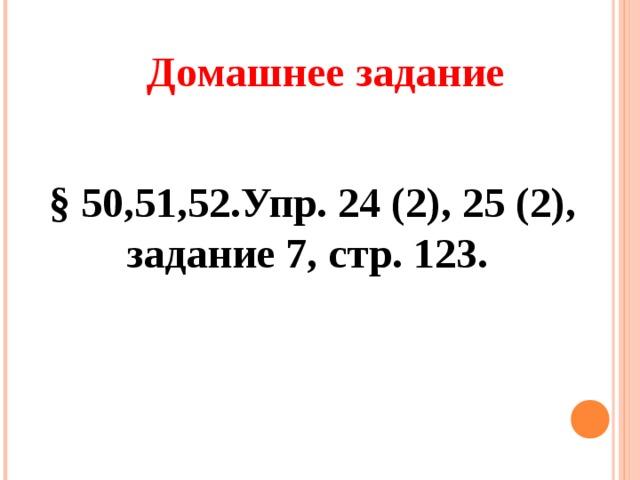 Домашнее задание § 50,51,52.Упр. 24 (2), 25 (2), задание 7, стр. 123.