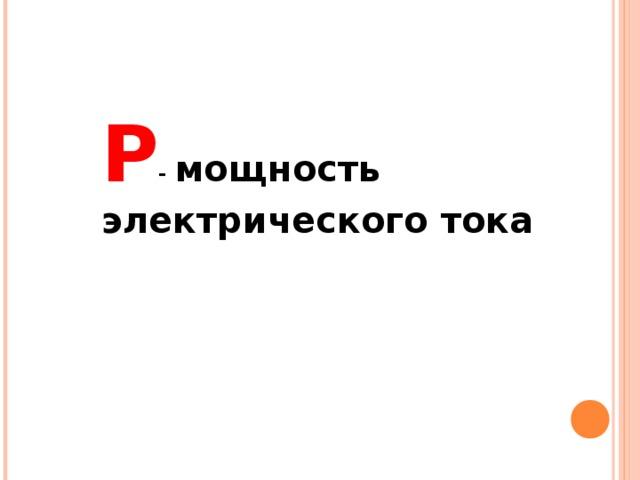 P - мощность электрического тока