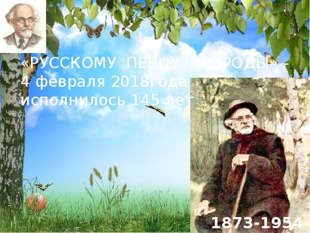 «РУССКОМУ ПЕВЦУ ПРИРОДЫ» - 4 февраля 2018года исполнилось 145 лет 1873-1954