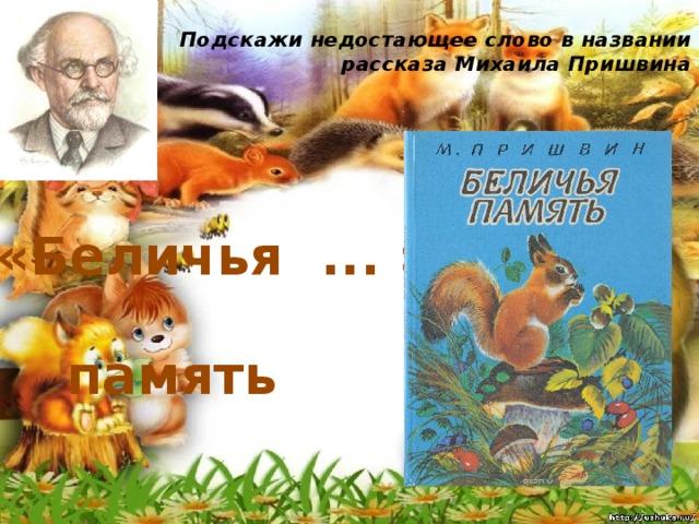Подскажи недостающее слово в названии рассказа Михаила Пришвина   «Беличья ... » память