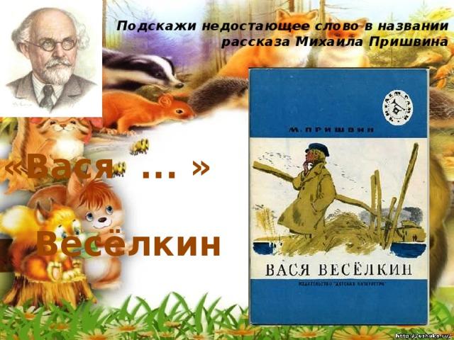 Подскажи недостающее слово в названии рассказа Михаила Пришвина   «Вася ... » Весёлкин
