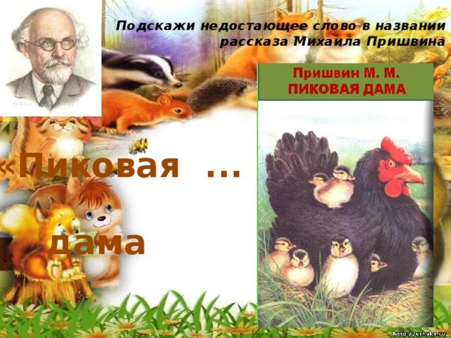 Подскажи недостающее слово в названии рассказа Михаила Пришвина   «Пиковая ... » дама