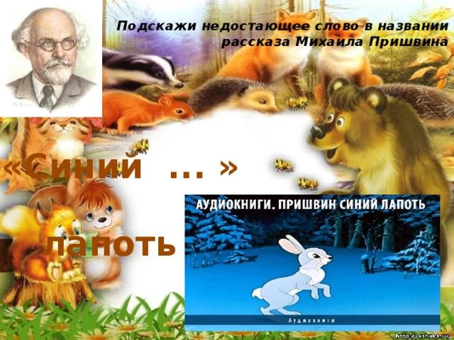 Подскажи недостающее слово в названии рассказа Михаила Пришвина   «Синий ... » лапоть