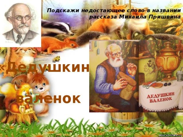 Подскажи недостающее слово в названии рассказа Михаила Пришвина   «Дедушкин ... » валенок