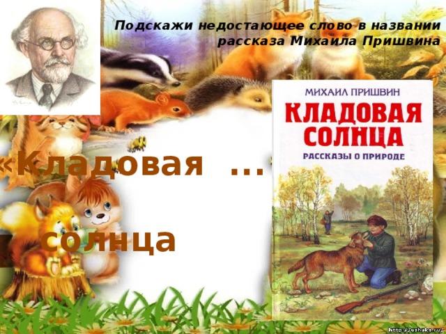 Подскажи недостающее слово в названии рассказа Михаила Пришвина   «Кладовая ... » солнца