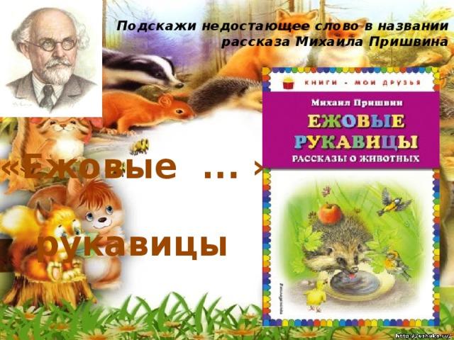 Подскажи недостающее слово в названии рассказа Михаила Пришвина   «Ежовые ... » рукавицы