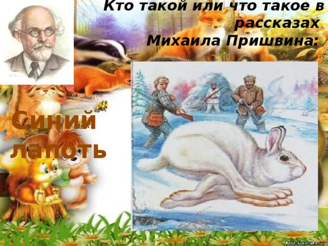 Кто такой или что такое в рассказах  Михаила Пришвина:   Синий лапоть