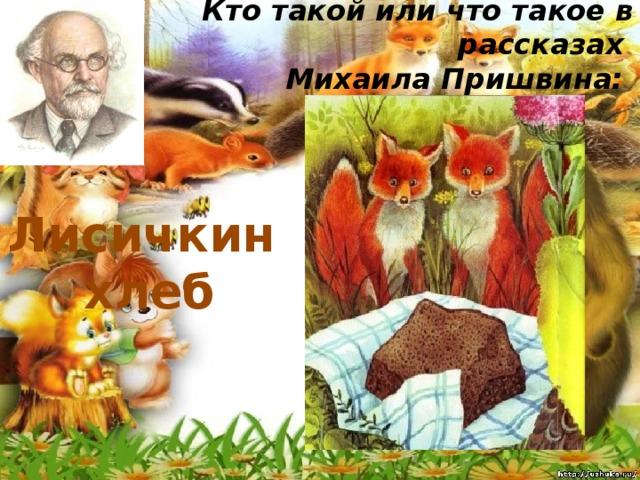 Кто такой или что такое в рассказах  Михаила Пришвина:   Лисичкин хлеб