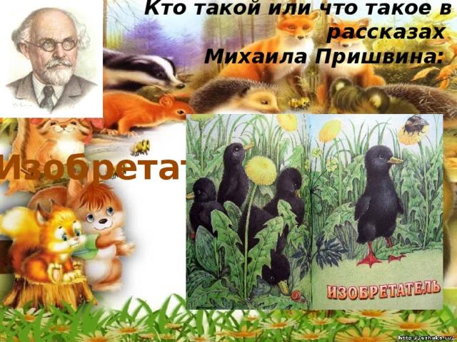 Кто такой или что такое в рассказах  Михаила Пришвина:   Изобретатель