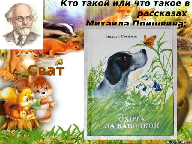 Кто такой или что такое в рассказах  Михаила Пришвина:   Сват