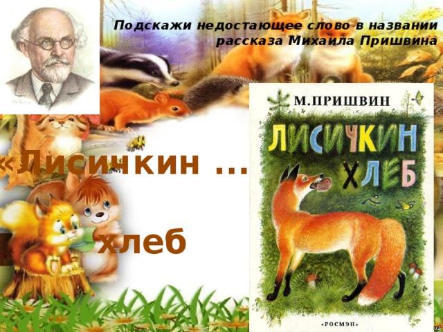 Подскажи недостающее слово в названии рассказа Михаила Пришвина   «Лисичкин ... » хлеб